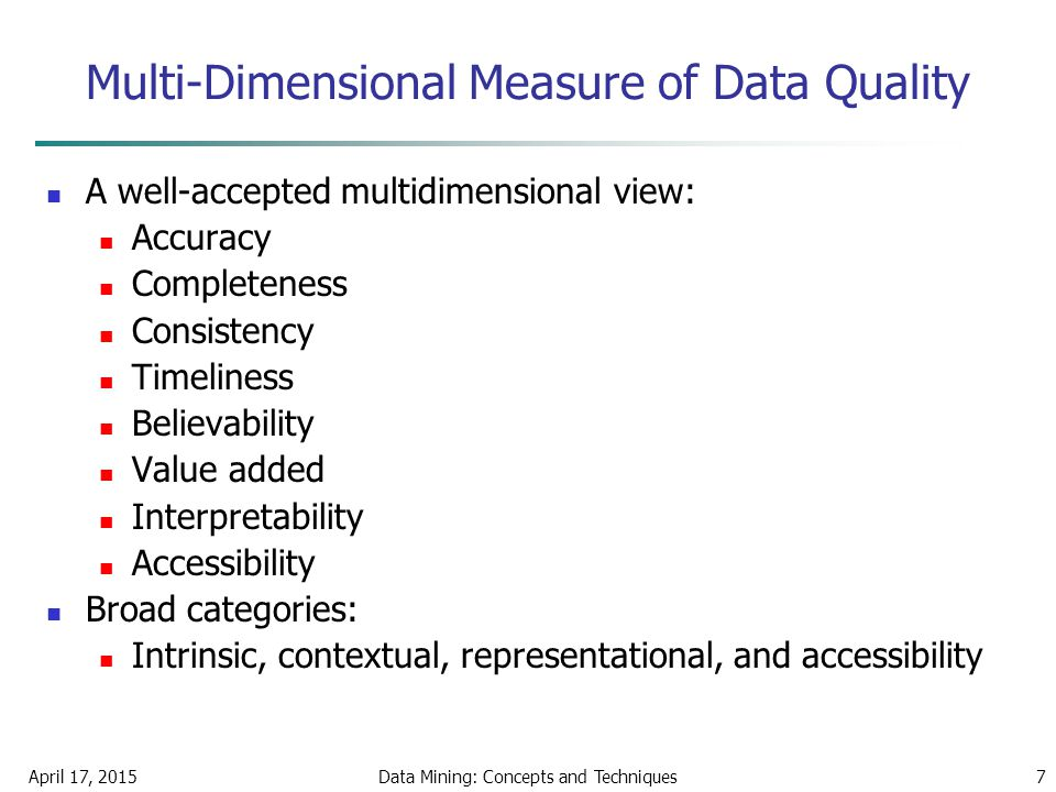 April 17, 2015Data Mining: Concepts and Techniques7 Multi-Dimensional Measure of Data Quality A well-accepted multidimensional view: Accuracy Complete