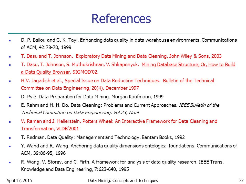April 17, 2015Data Mining: Concepts and Techniques77 References D. P. Ballou and G. K. Tayi. Enhancing data quality in data warehouse environments. Co
