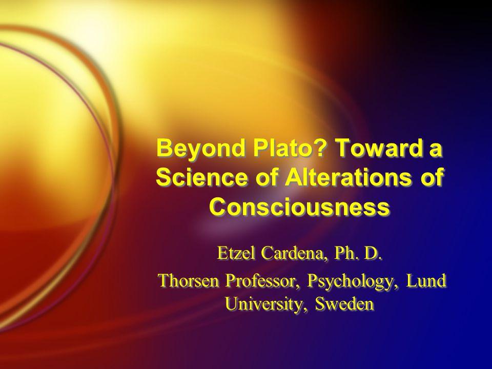 Beyond Plato? Toward a Science of Alterations of Consciousness Etzel Cardena, Ph. D. Thorsen Professor, Psychology, Lund University, Sweden Etzel Card
