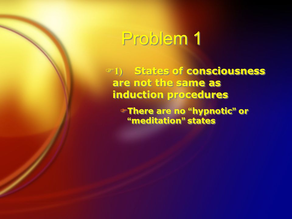 """Problem 1  1) States of consciousness are not the same as induction procedures  There are no """" hypnotic """" or """" meditation """" states  1) States of co"""