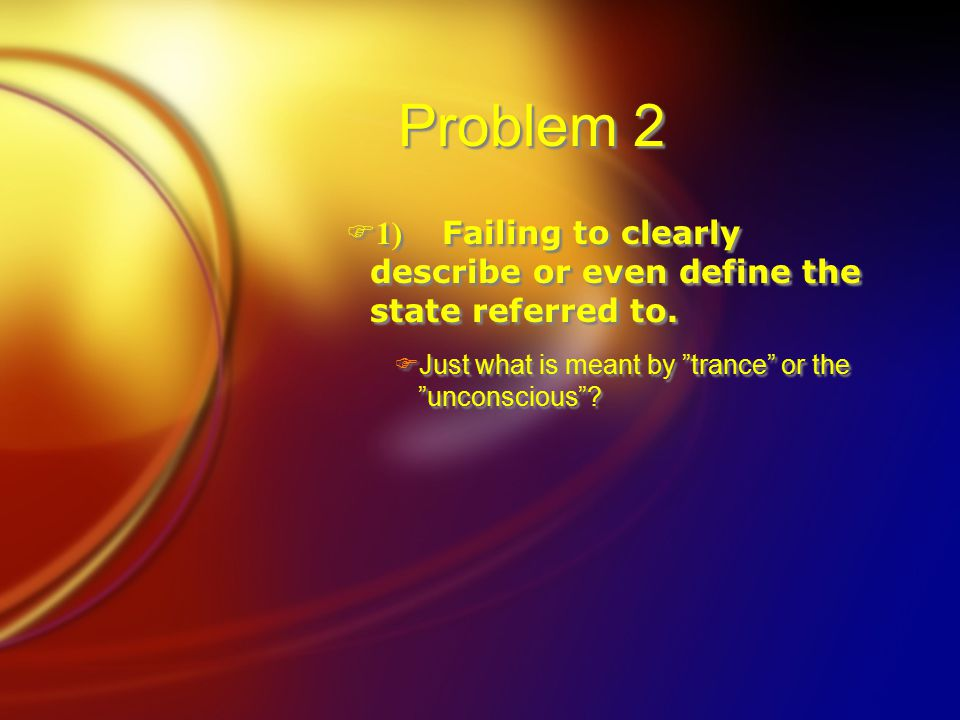 """Problem 2  1) Failing to clearly describe or even define the state referred to.  Just what is meant by """"trance"""" or the """"unconscious""""?  1) Failing t"""