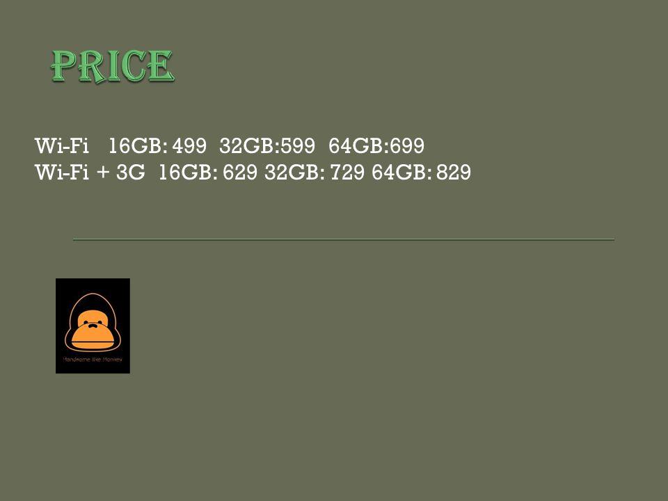 Wi-Fi 16GB: 499 32GB:599 64GB:699 Wi-Fi + 3G 16GB: 629 32GB: 729 64GB: 829