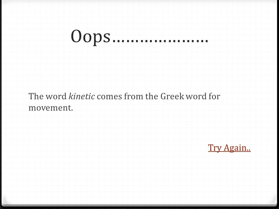 Oops………………… The word kinetic comes from the Greek word for movement. Try Again..