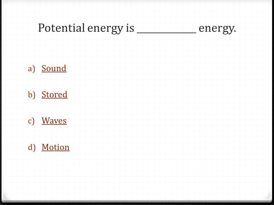 Potential energy is _____________ energy.