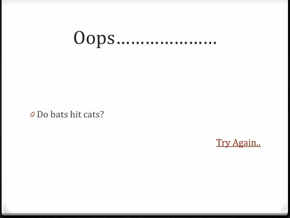 Oops………………… 0 Do bats hit cats Try Again..