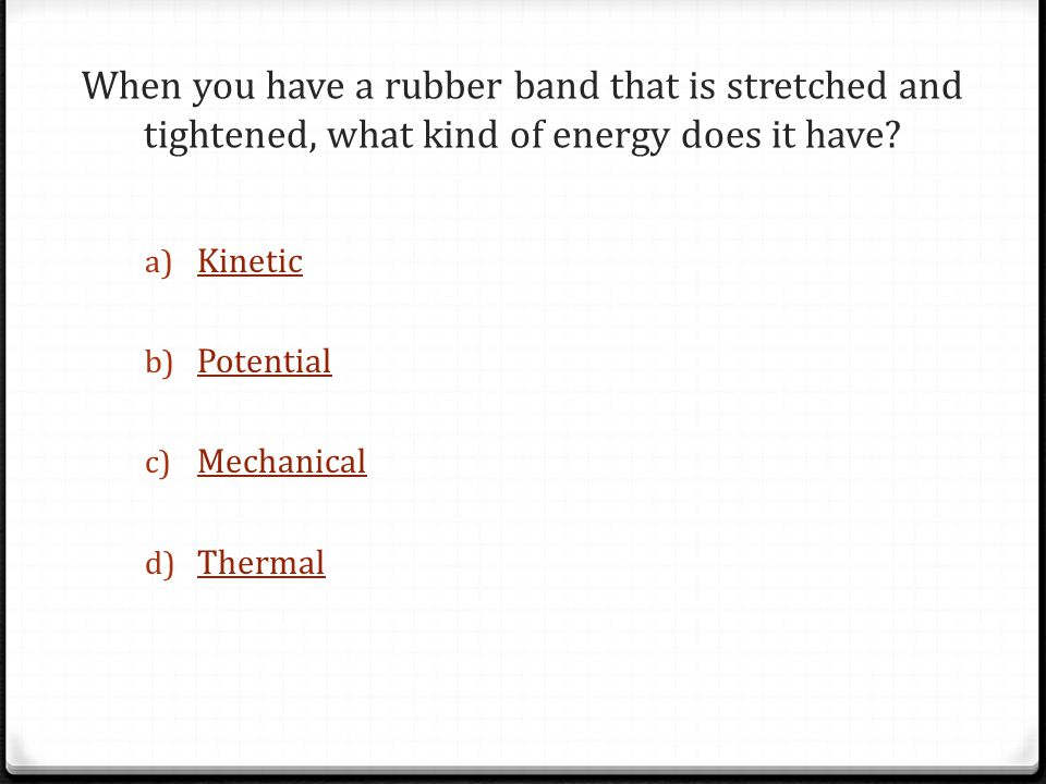 When you have a rubber band that is stretched and tightened, what kind of energy does it have.