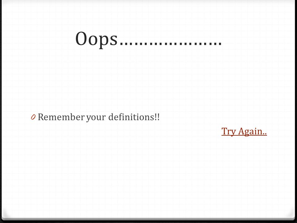 Oops………………… 0 Remember your definitions!! Try Again..
