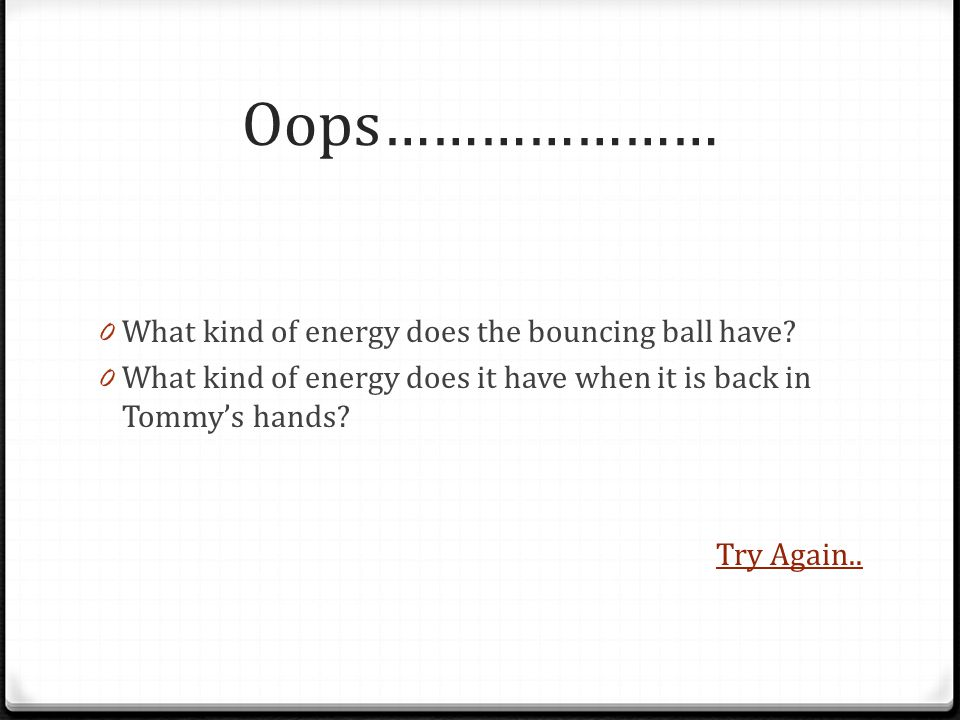 Oops………………… 0 What kind of energy does the bouncing ball have.