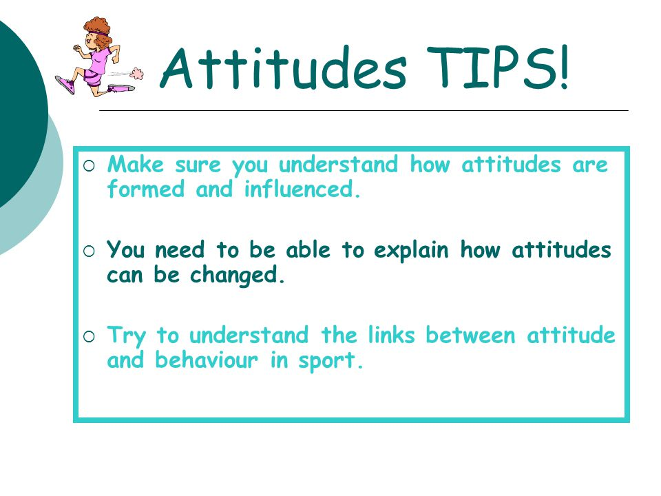 Attitudes TIPS!  Make sure you understand how attitudes are formed and influenced.  You need to be able to explain how attitudes can be changed.  T