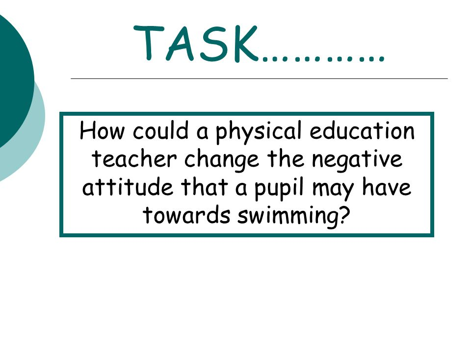 TASK………… How could a physical education teacher change the negative attitude that a pupil may have towards swimming?
