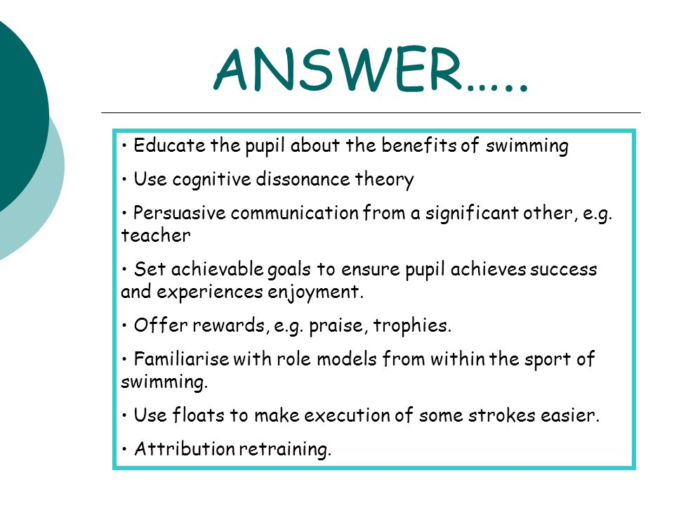 ANSWER….. Educate the pupil about the benefits of swimming Use cognitive dissonance theory Persuasive communication from a significant other, e.g. tea
