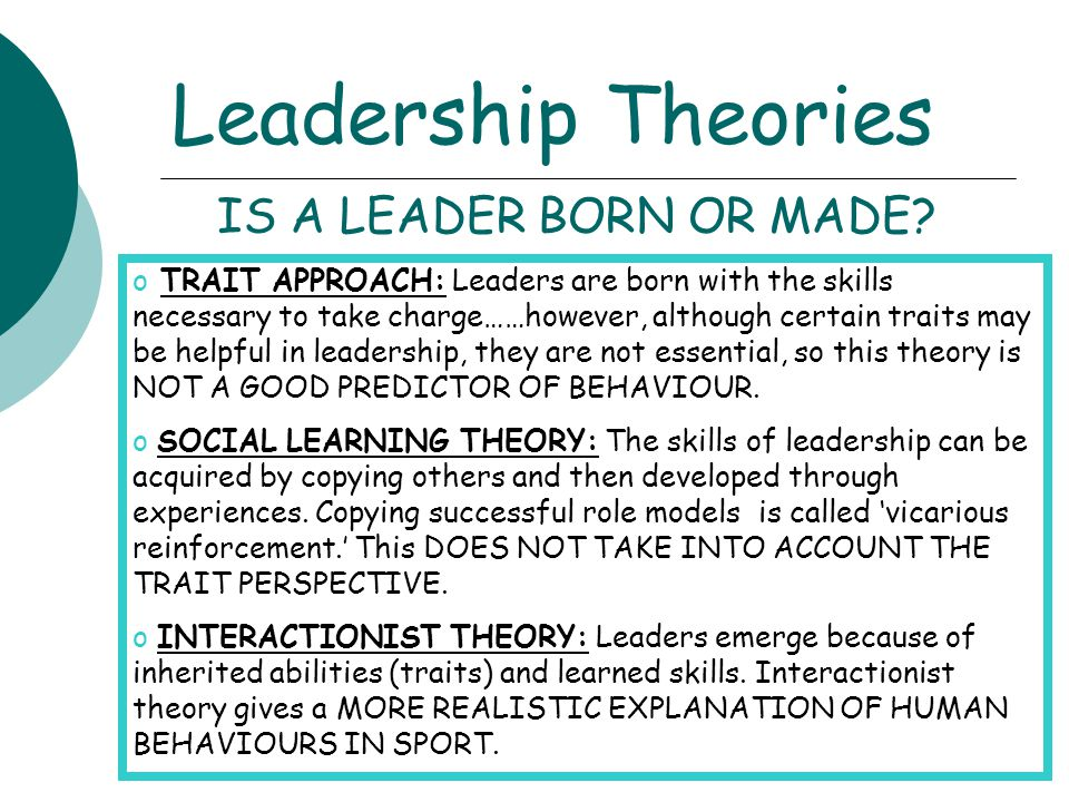 Leadership Theories o TRAIT APPROACH: Leaders are born with the skills necessary to take charge……however, although certain traits may be helpful in le