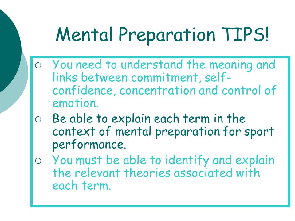 Mental Preparation TIPS!  You need to understand the meaning and links between commitment, self- confidence, concentration and control of emotion. 