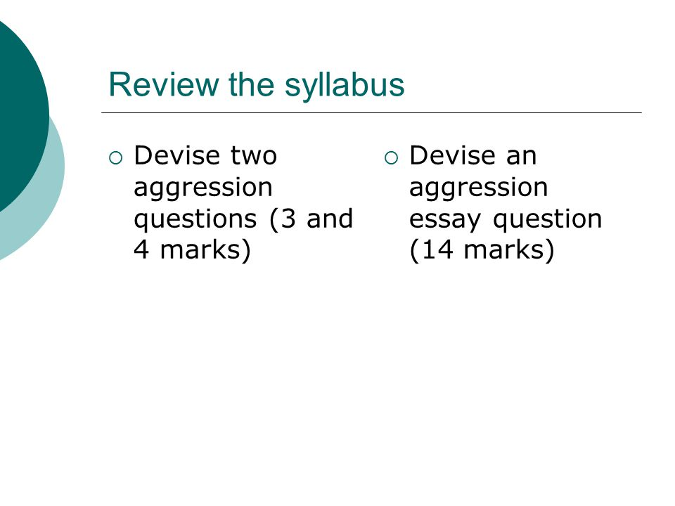 Review the syllabus  Devise two aggression questions (3 and 4 marks)  Devise an aggression essay question (14 marks)