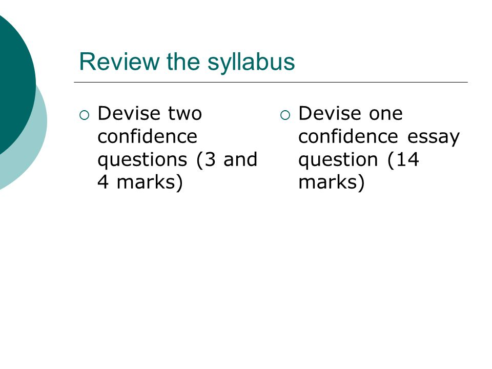 Review the syllabus  Devise two confidence questions (3 and 4 marks)  Devise one confidence essay question (14 marks)