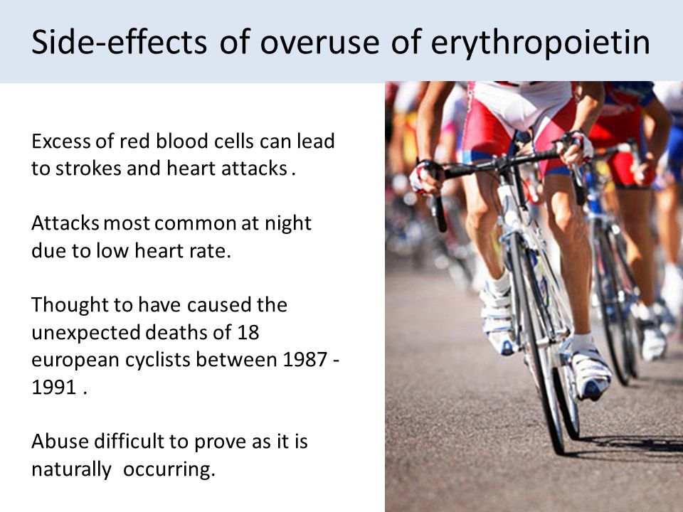 Side-effects of overuse of erythropoietin Excess of red blood cells can lead to strokes and heart attacks. Attacks most common at night due to low hea