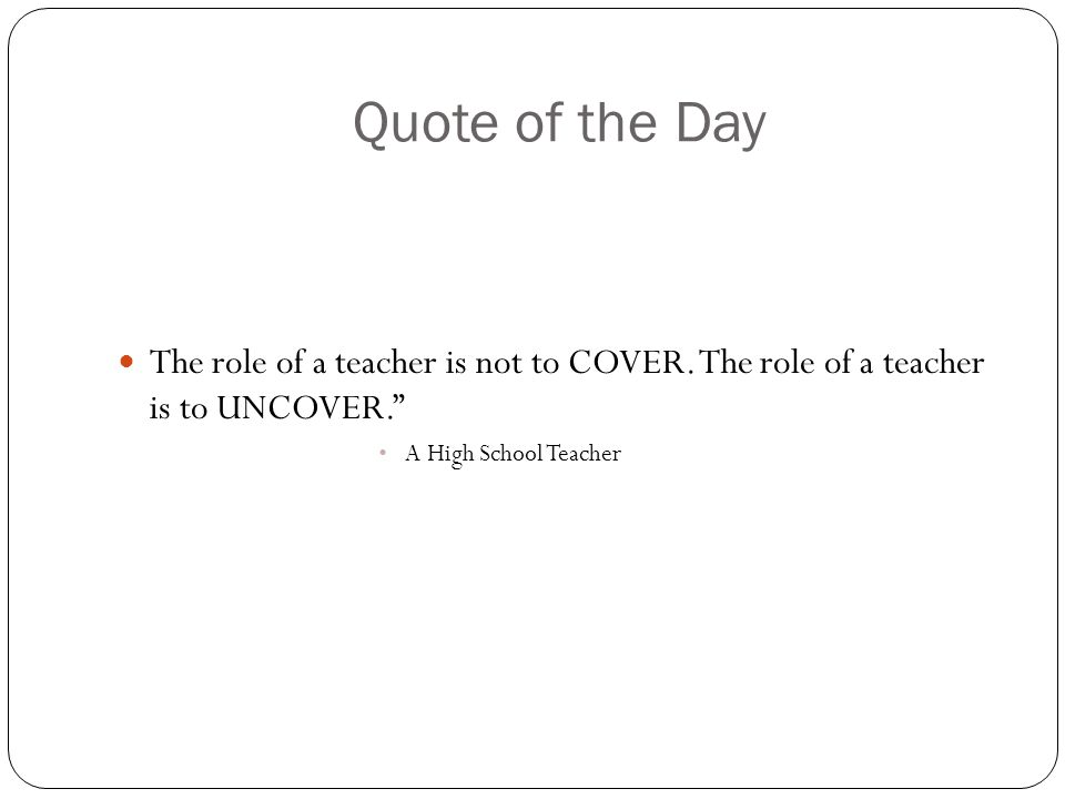 Quote of the Day The role of a teacher is not to COVER.