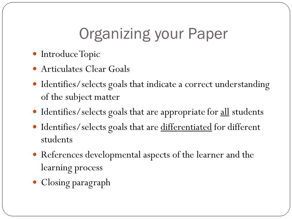 Organizing your Paper Introduce Topic Articulates Clear Goals Identifies/selects goals that indicate a correct understanding of the subject matter Identifies/selects goals that are appropriate for all students Identifies/selects goals that are differentiated for different students References developmental aspects of the learner and the learning process Closing paragraph