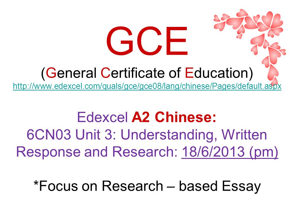 GCE (General Certificate of Education) http://www.edexcel.com/quals/gce/gce08/lang/chinese/Pages/default.aspx Edexcel A2 Chinese: 6CN03 Unit 3: Understanding, Written Response and Research: 18/6/2013 (pm) *Focus on Research – based Essay http://www.edexcel.com/quals/gce/gce08/lang/chinese/Pages/default.aspx