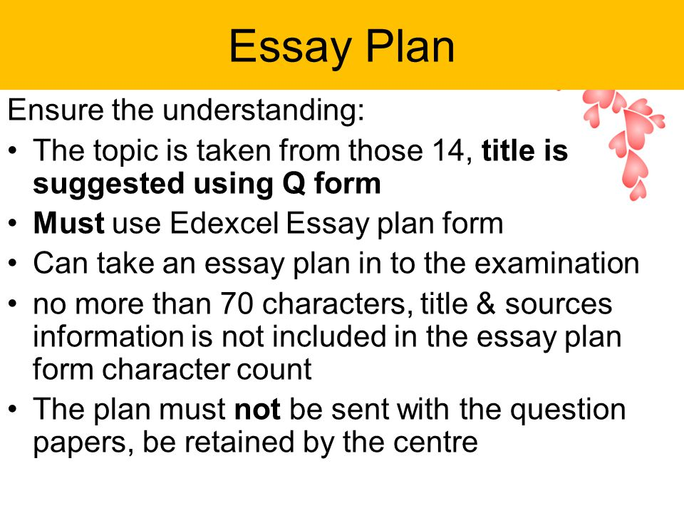 Essay Plan Ensure the understanding: The topic is taken from those 14, title is suggested using Q form Must use Edexcel Essay plan form Can take an essay plan in to the examination no more than 70 characters, title & sources information is not included in the essay plan form character count The plan must not be sent with the question papers, be retained by the centre