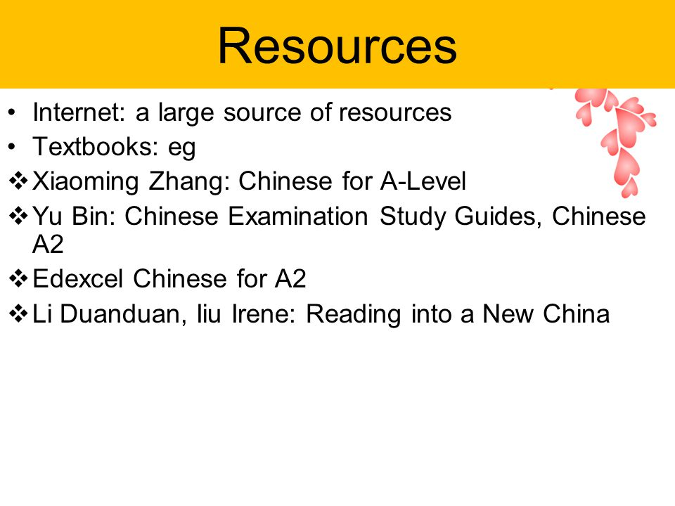 Resources Internet: a large source of resources Textbooks: eg  Xiaoming Zhang: Chinese for A-Level  Yu Bin: Chinese Examination Study Guides, Chinese A2  Edexcel Chinese for A2  Li Duanduan, Iiu Irene: Reading into a New China