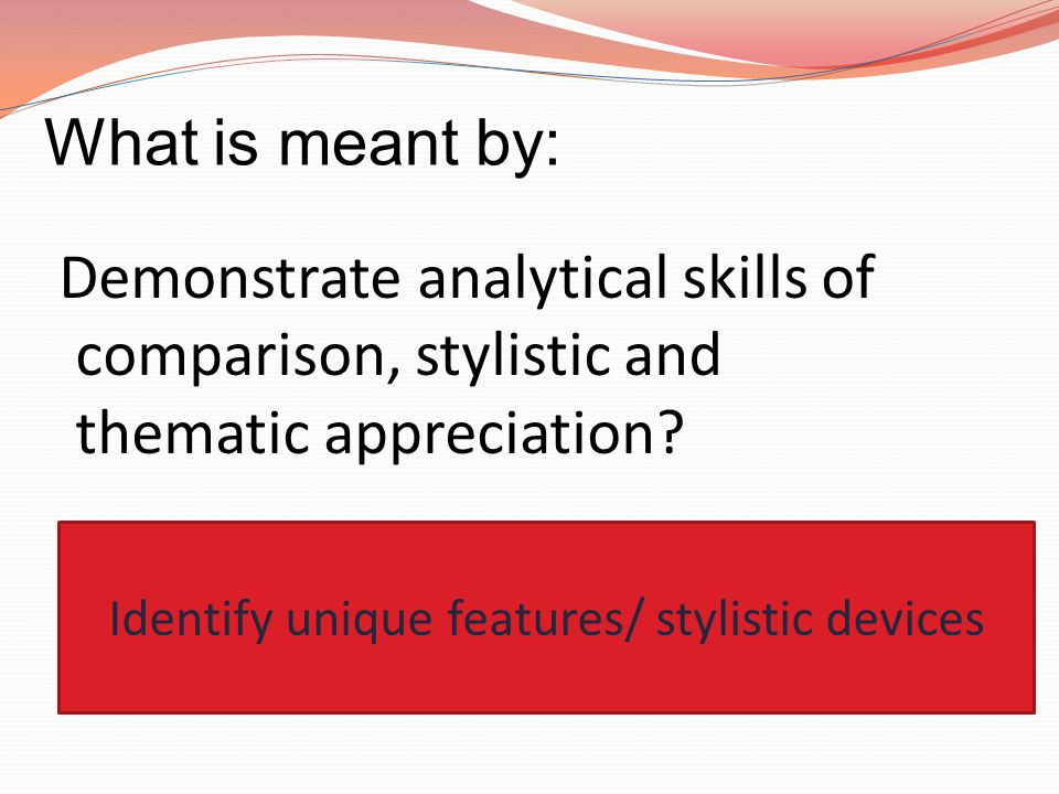 What is meant by: Demonstrate analytical skills of comparison, stylistic and thematic appreciation? Identify unique features/ stylistic devices