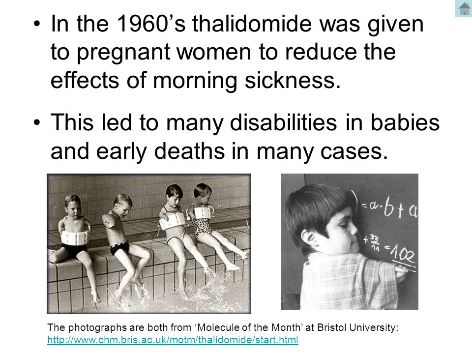 In the 1960's thalidomide was given to pregnant women to reduce the effects of morning sickness. This led to many disabilities in babies and early dea