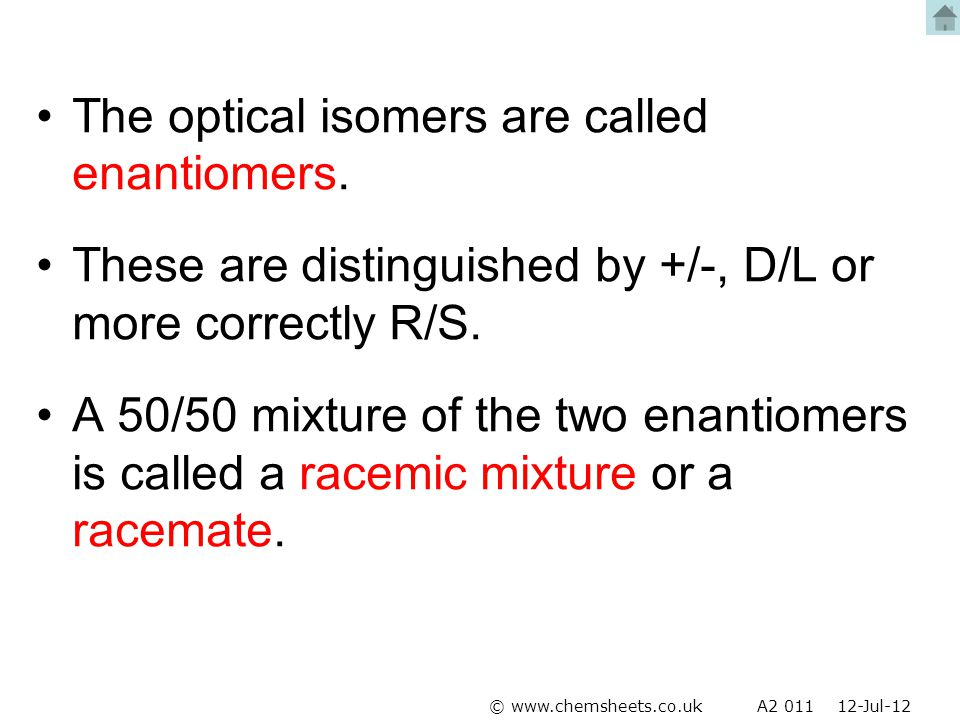 The optical isomers are called enantiomers. These are distinguished by +/-, D/L or more correctly R/S. A 50/50 mixture of the two enantiomers is calle