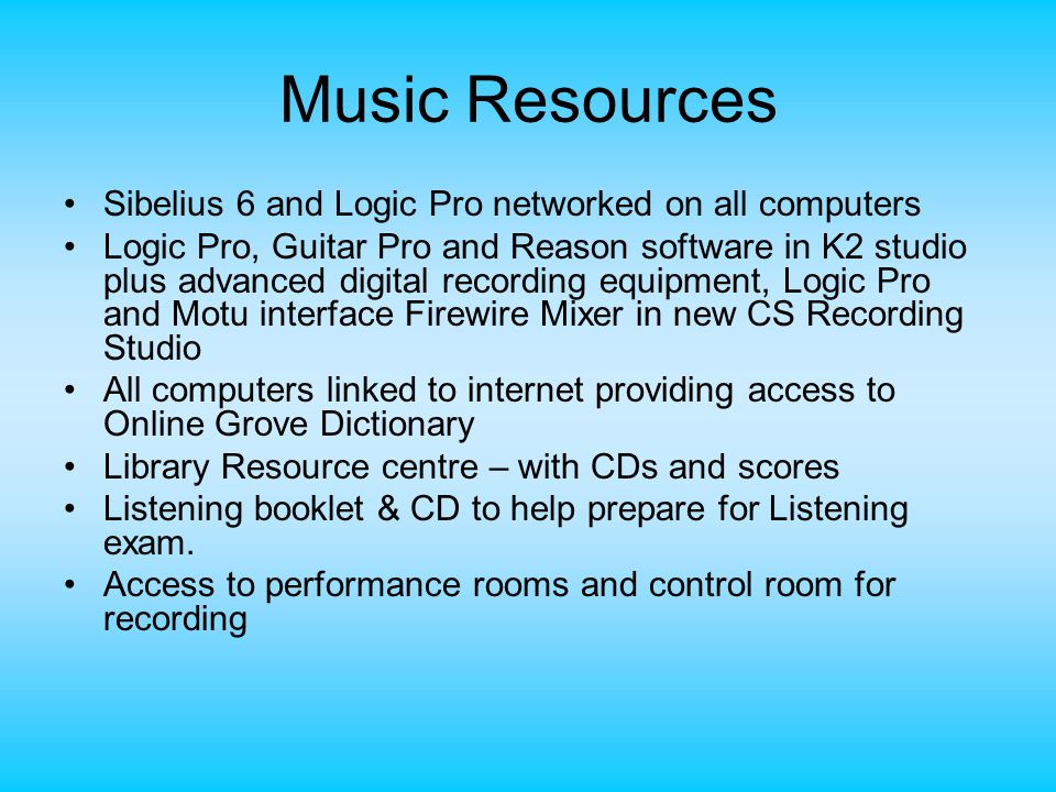 Music Resources Sibelius 6 and Logic Pro networked on all computers Logic Pro, Guitar Pro and Reason software in K2 studio plus advanced digital recording equipment, Logic Pro and Motu interface Firewire Mixer in new CS Recording Studio All computers linked to internet providing access to Online Grove Dictionary Library Resource centre – with CDs and scores Listening booklet & CD to help prepare for Listening exam.
