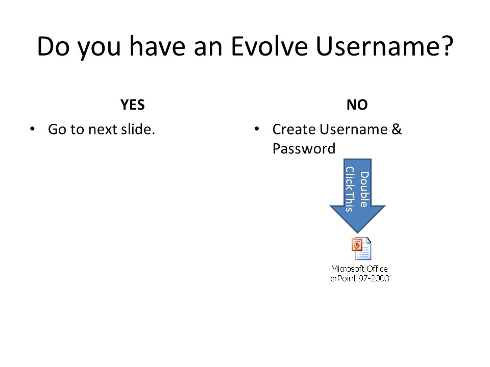 Do you have an Evolve Username? YES Go to next slide. NO Create Username & Password Double Click This