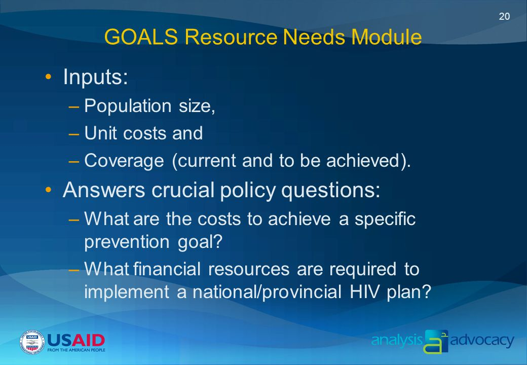 20 GOALS Resource Needs Module Inputs: –Population size, –Unit costs and –Coverage (current and to be achieved).