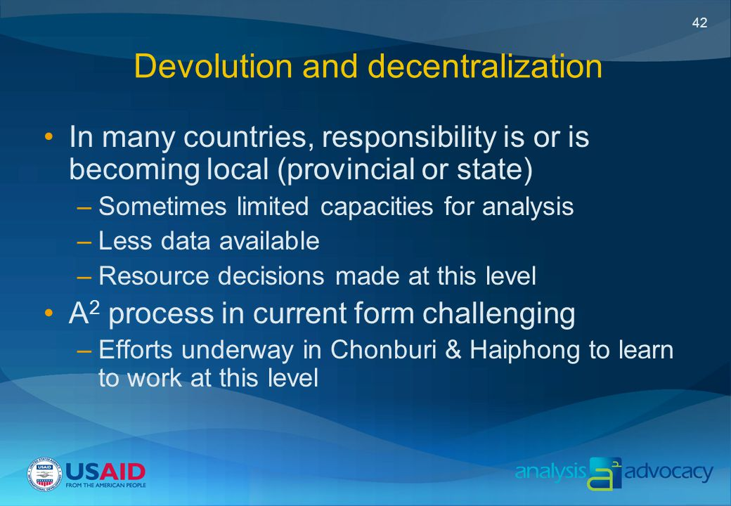 42 Devolution and decentralization In many countries, responsibility is or is becoming local (provincial or state) –Sometimes limited capacities for analysis –Less data available –Resource decisions made at this level A 2 process in current form challenging –Efforts underway in Chonburi & Haiphong to learn to work at this level