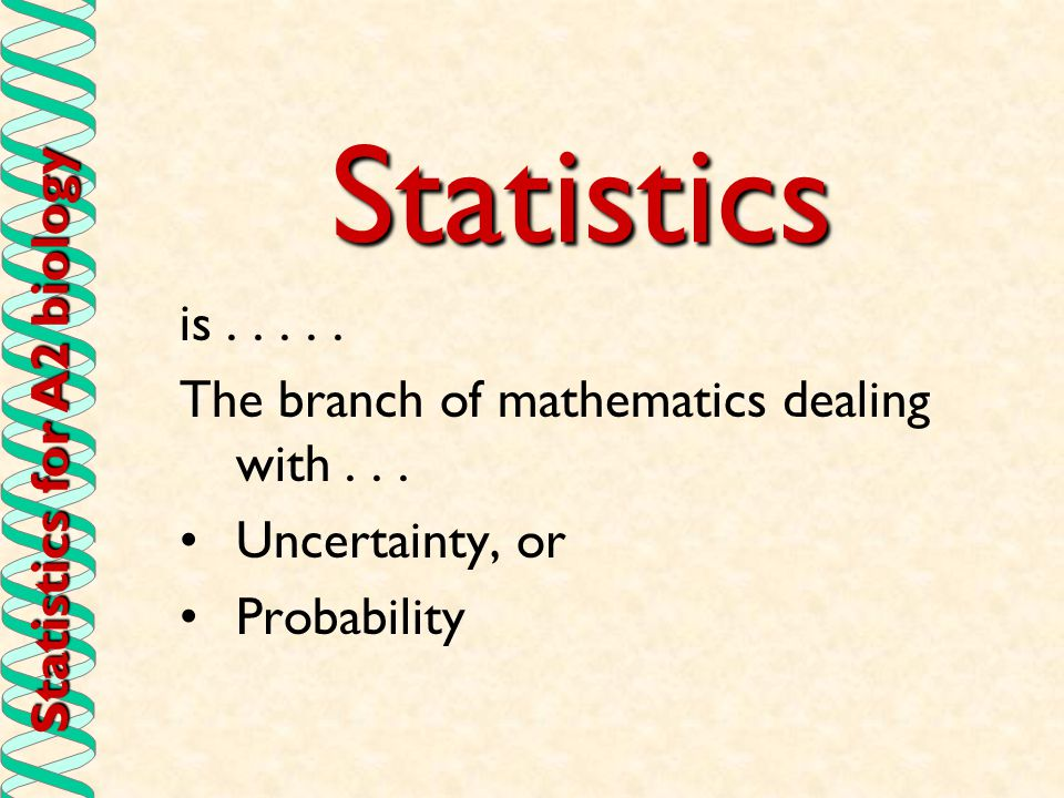 Statistics for A2 biology Statistics is..... The branch of mathematics dealing with... Uncertainty, or Probability