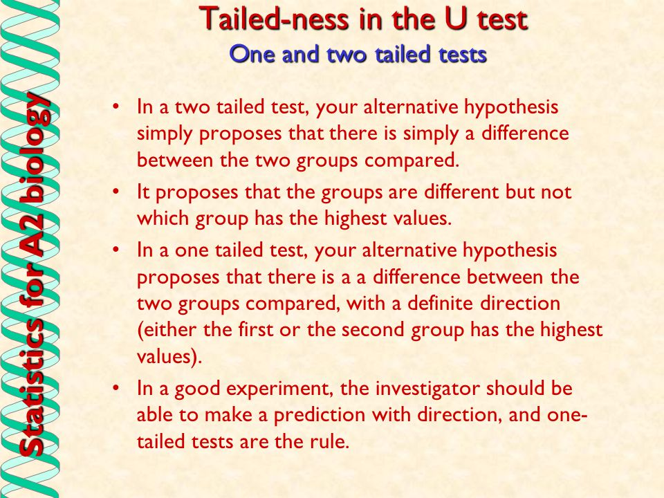 Statistics for A2 biology Tailed-ness in the U test In a two tailed test, your alternative hypothesis simply proposes that there is simply a differenc