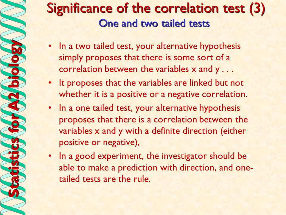 Statistics for A2 biology Significance of the correlation test (3) In a two tailed test, your alternative hypothesis simply proposes that there is som