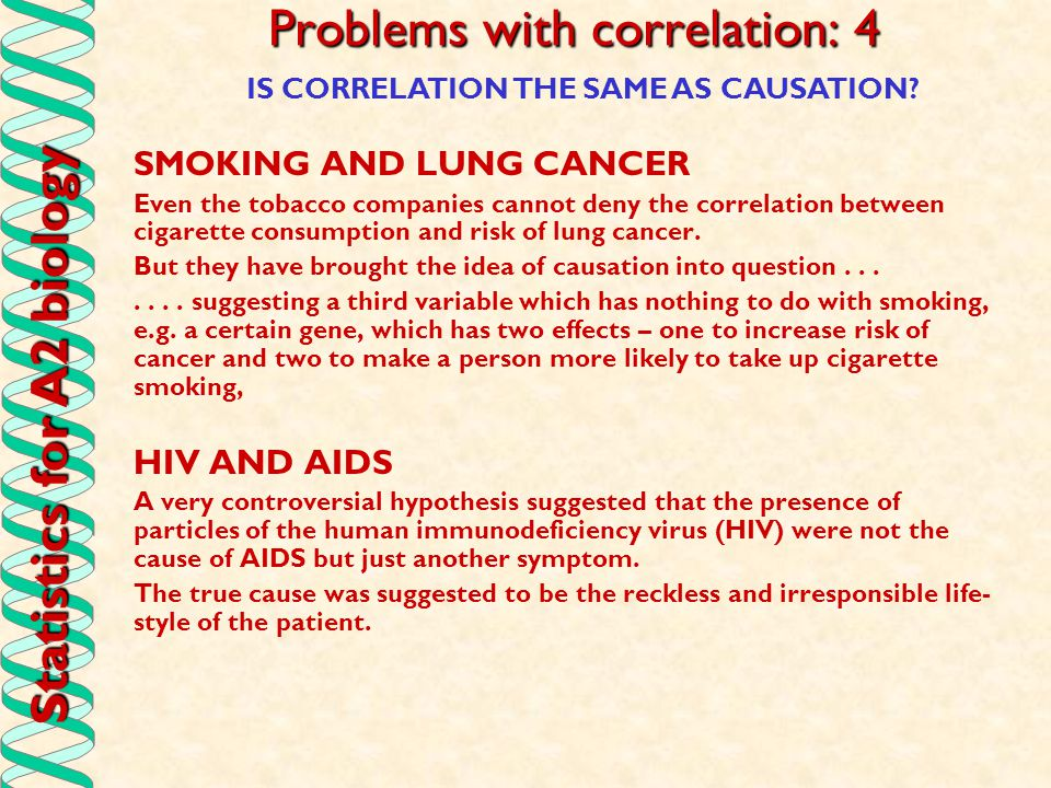 Statistics for A2 biology Problems with correlation: 4 SMOKING AND LUNG CANCER Even the tobacco companies cannot deny the correlation between cigarett