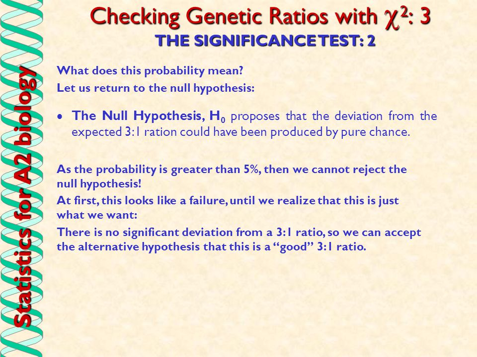 Statistics for A2 biology Checking Genetic Ratios with  2 : 3 THE SIGNIFICANCE TEST: 2 What does this probability mean? Let us return to the null hyp
