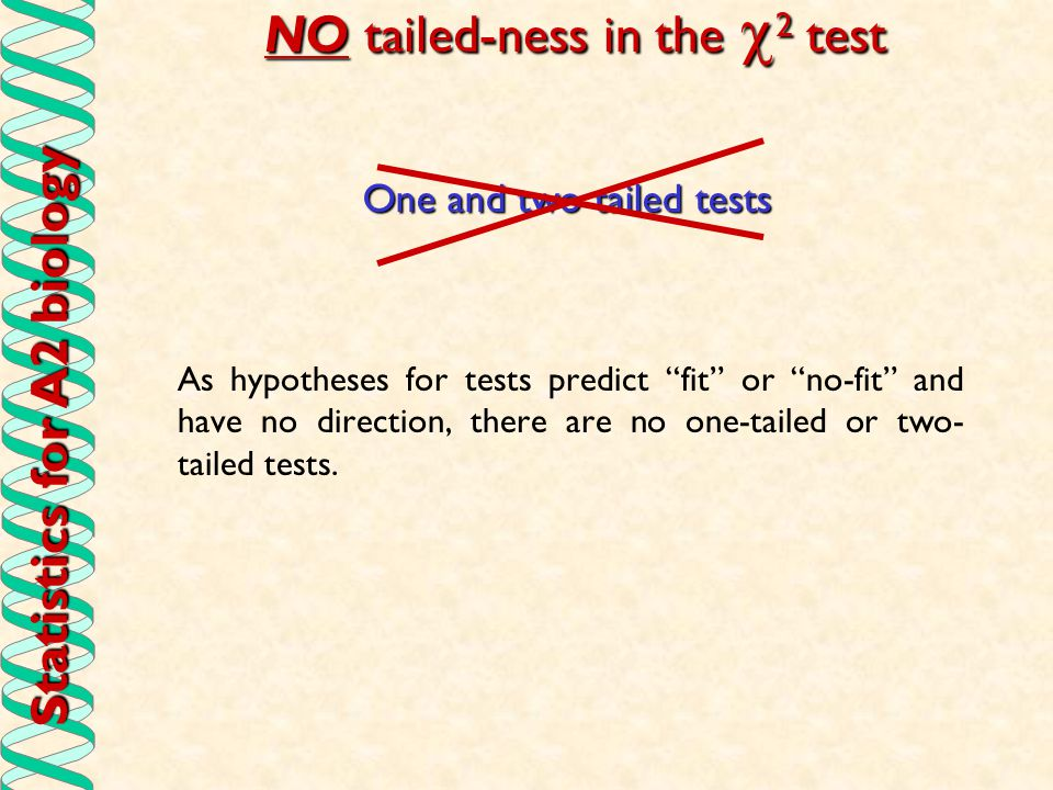 Statistics for A2 biology NO tailed-ness in the  2 test As hypotheses for tests predict fit or no-fit and have no direction, there are no one-tailed or two- tailed tests.