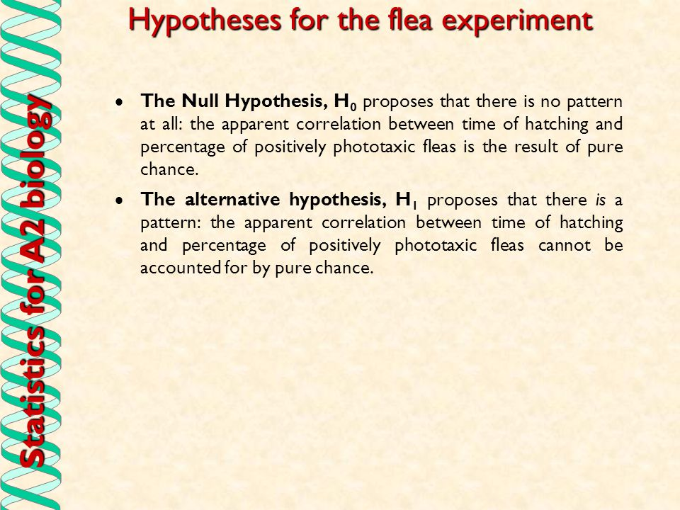 Statistics for A2 biology Hypotheses for the flea experiment  The Null Hypothesis, H 0 proposes that there is no pattern at all: the apparent correla