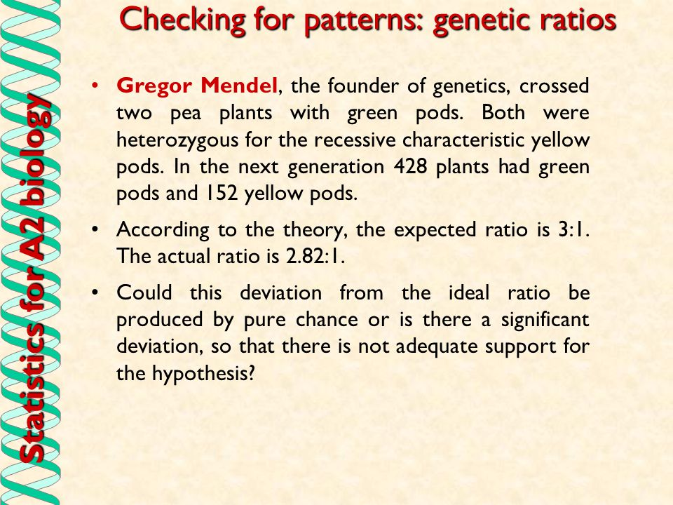 Statistics for A2 biology Checking for patterns: genetic ratios Gregor Mendel, the founder of genetics, crossed two pea plants with green pods. Both w