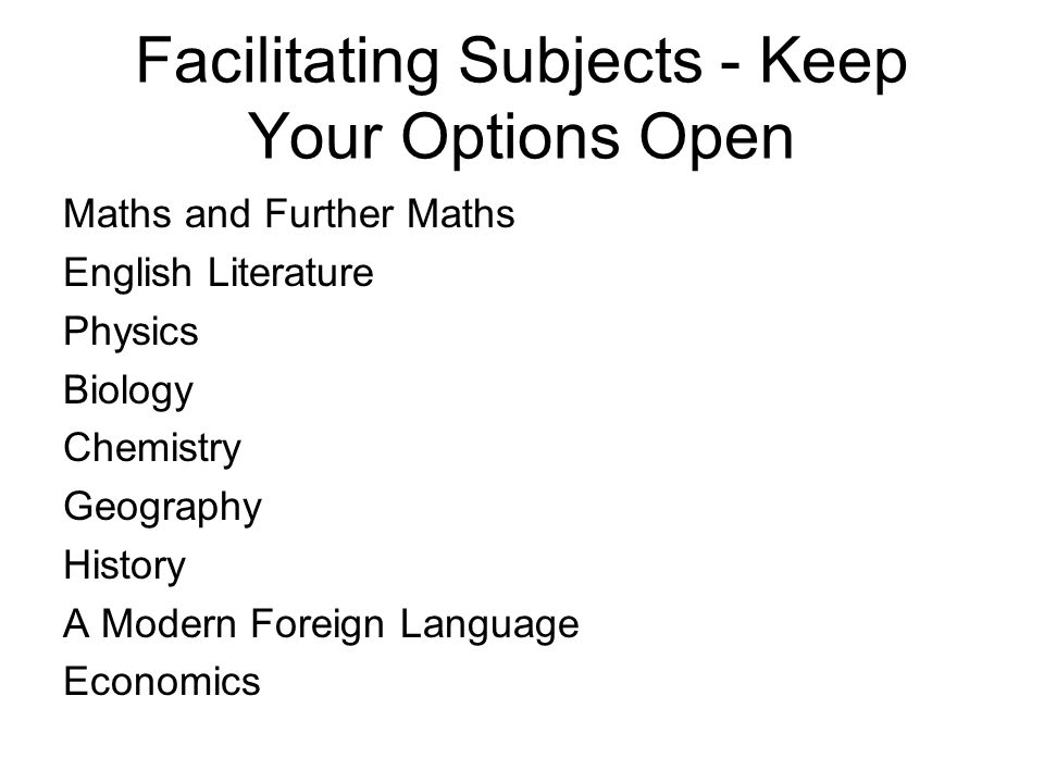 Facilitating Subjects - Keep Your Options Open Maths and Further Maths English Literature Physics Biology Chemistry Geography History A Modern Foreign Language Economics