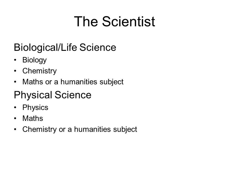The Scientist Biological/Life Science Biology Chemistry Maths or a humanities subject Physical Science Physics Maths Chemistry or a humanities subject