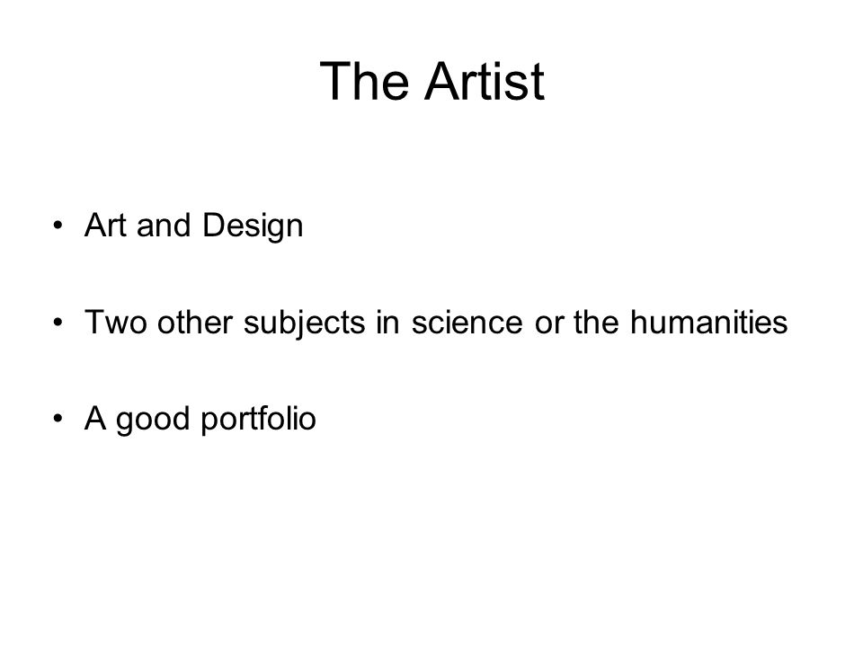 The Artist Art and Design Two other subjects in science or the humanities A good portfolio