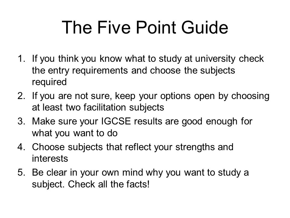 The Five Point Guide 1.If you think you know what to study at university check the entry requirements and choose the subjects required 2.If you are not sure, keep your options open by choosing at least two facilitation subjects 3.Make sure your IGCSE results are good enough for what you want to do 4.Choose subjects that reflect your strengths and interests 5.Be clear in your own mind why you want to study a subject.
