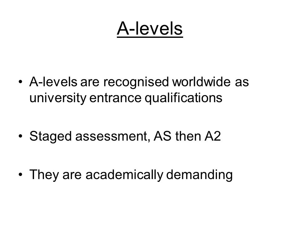 A-levels A-levels are recognised worldwide as university entrance qualifications Staged assessment, AS then A2 They are academically demanding