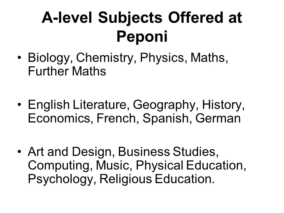 A-level Subjects Offered at Peponi Biology, Chemistry, Physics, Maths, Further Maths English Literature, Geography, History, Economics, French, Spanish, German Art and Design, Business Studies, Computing, Music, Physical Education, Psychology, Religious Education.