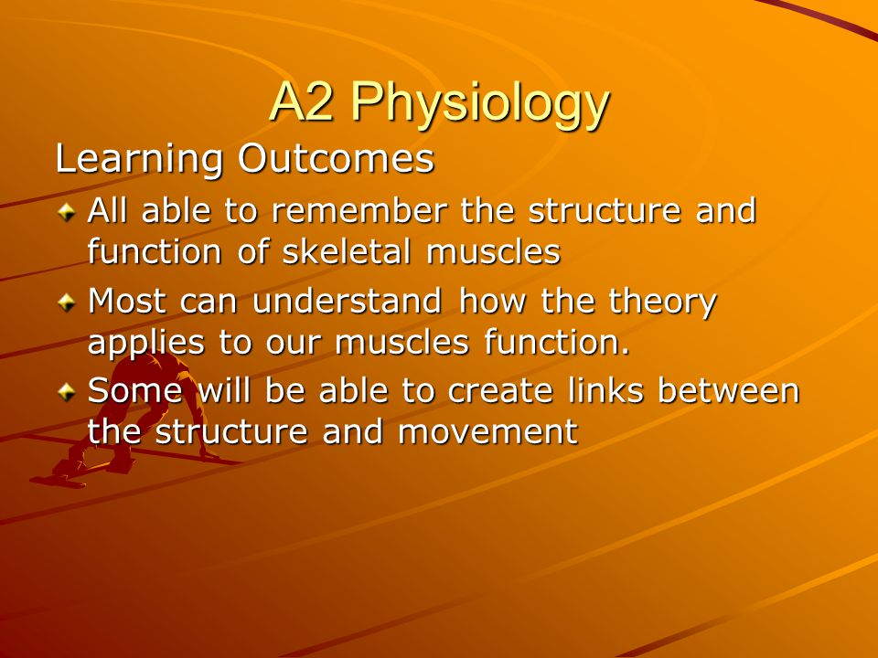 A2 Physiology Learning Outcomes All able to remember the structure and function of skeletal muscles Most can understand how the theory applies to our muscles function.