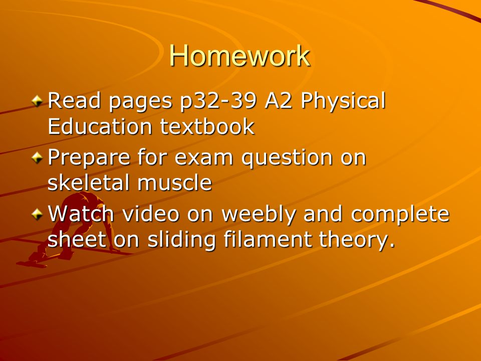Homework Read pages p32-39 A2 Physical Education textbook Prepare for exam question on skeletal muscle Watch video on weebly and complete sheet on sliding filament theory.