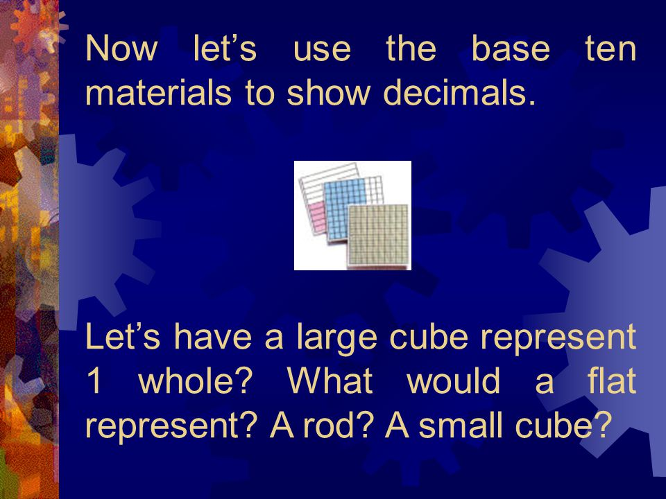Now let's use the base ten materials to show decimals.