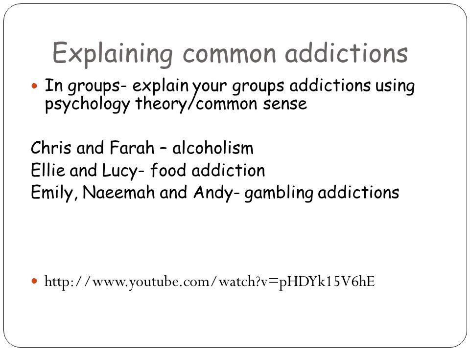 Explaining common addictions In groups- explain your groups addictions using psychology theory/common sense Chris and Farah – alcoholism Ellie and Lucy- food addiction Emily, Naeemah and Andy- gambling addictions http://www.youtube.com/watch v=pHDYk15V6hE